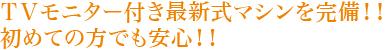 TVモニター付き最新式マシンを完備!!初めての方でも安心!!